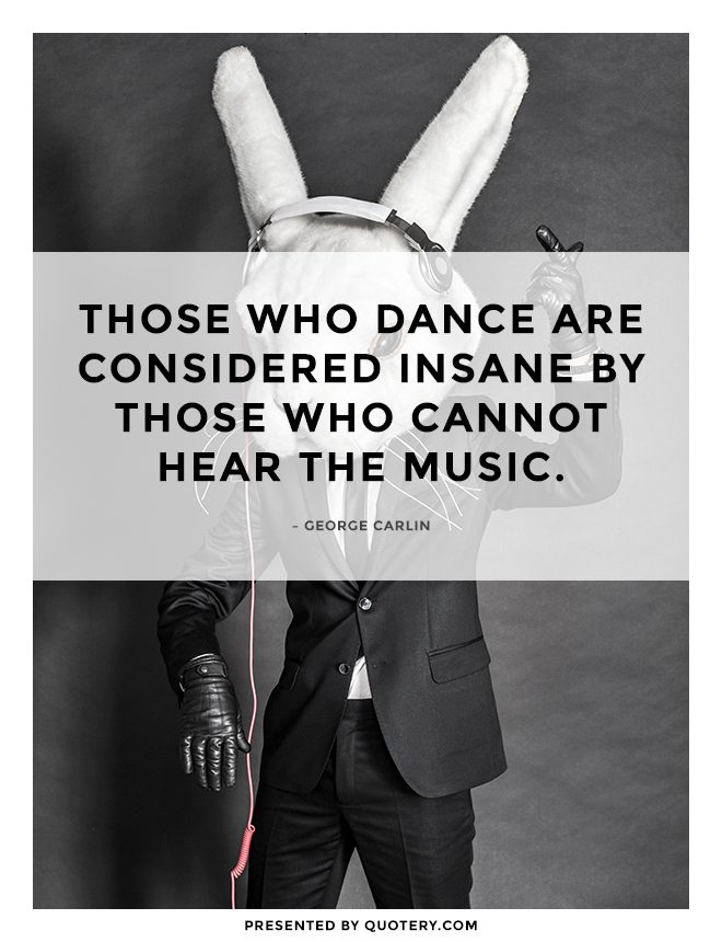 """Those who dance are considered insane by those who cannot hear the music."" — George Carlin"