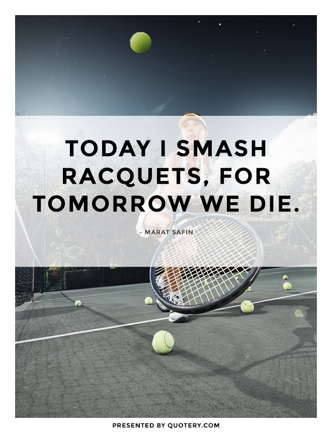 """""""Today I smash racquets, for tomorrow we die."""" — Marat Safin"""