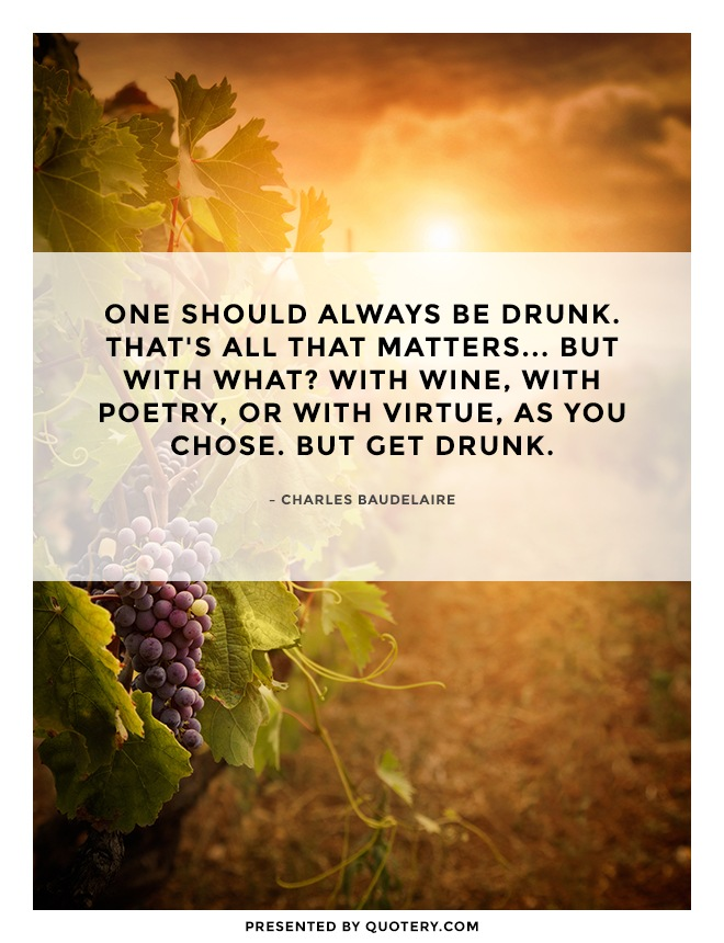 """One should always be drunk. That's all that matters... But with what? With wine, with poetry, or with virtue, as you chose. But get drunk."" — Charles Baudelaire"