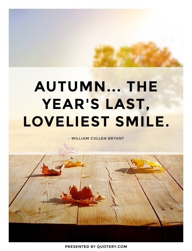 """Autumn... the year's last, loveliest smile."" — William Cullen Bryant"