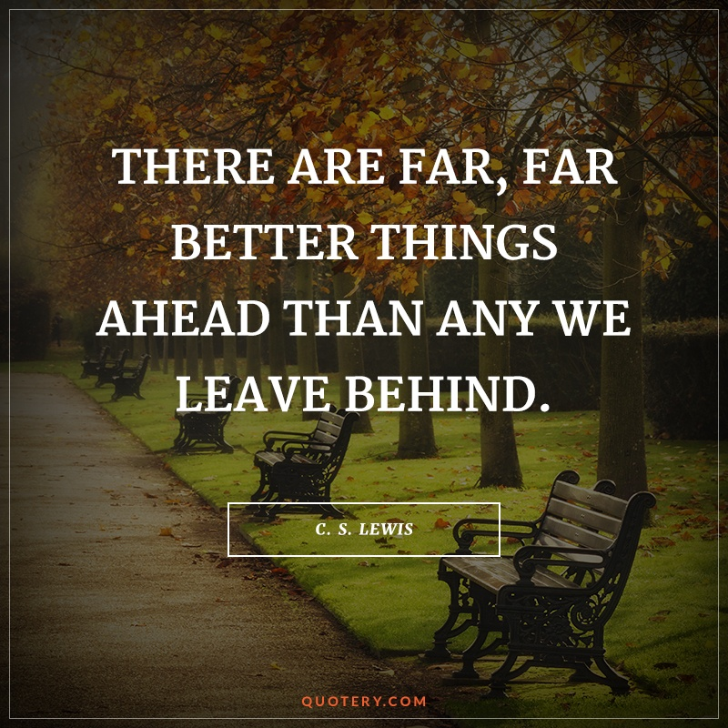 """There are far, far better things ahead than any we leave behind."" — C. S. Lewis"