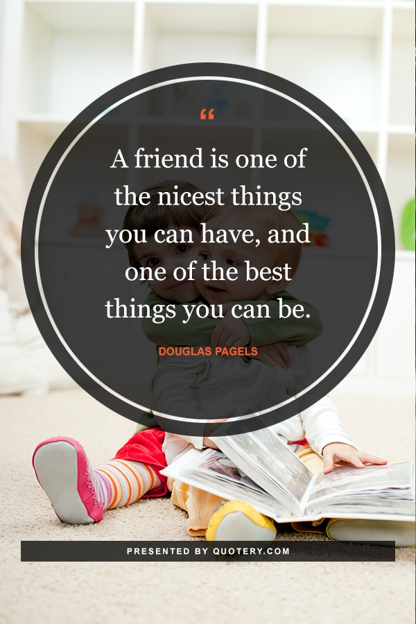 """""""A friend is one of the nicest things you can have, and one of the best things you can be."""" — Douglas Pagels"""
