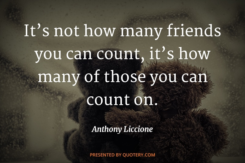 """""""It's not how many friends you can count, it's how many of those you can count on."""" — Anthony Liccione"""