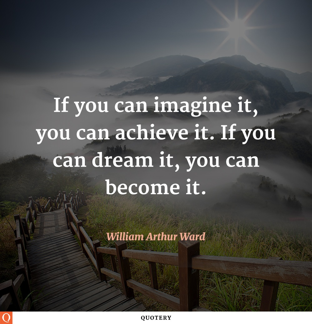 """""""If you can imagine it, you can achieve it. If you can dream it, you can become it."""" — William Arthur Ward"""