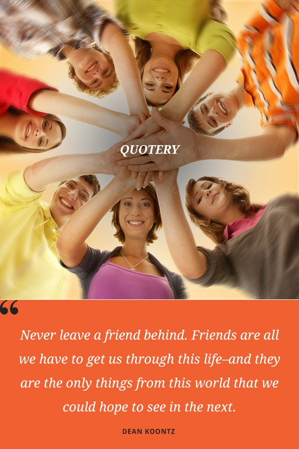 """""""Never leave a friend behind. Friends are all we have to get us through this life–and they are the only things from this world that we could hope to see in the next."""" — Dean Koontz"""
