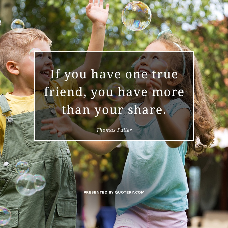 """""""If you have one true friend, you have more than your share."""" — Thomas Fuller"""