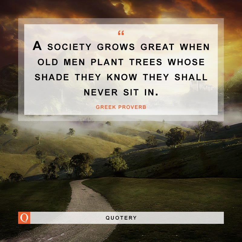 """""""A society grows great when old men plant trees whose shade they know they shall never sit in."""" — Greek Proverb"""