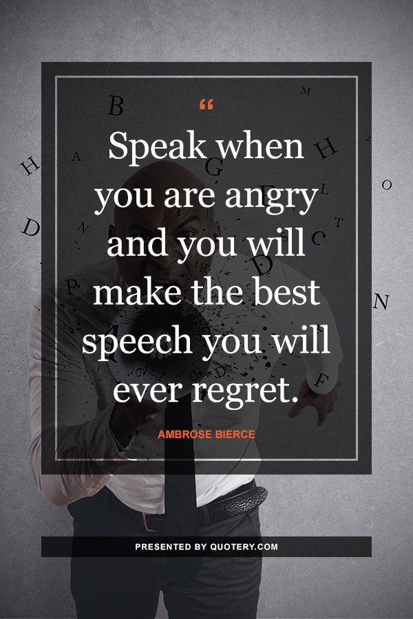 """""""Speak when you are angry and you will make the best speech you will ever regret."""" — Ambrose Bierce"""