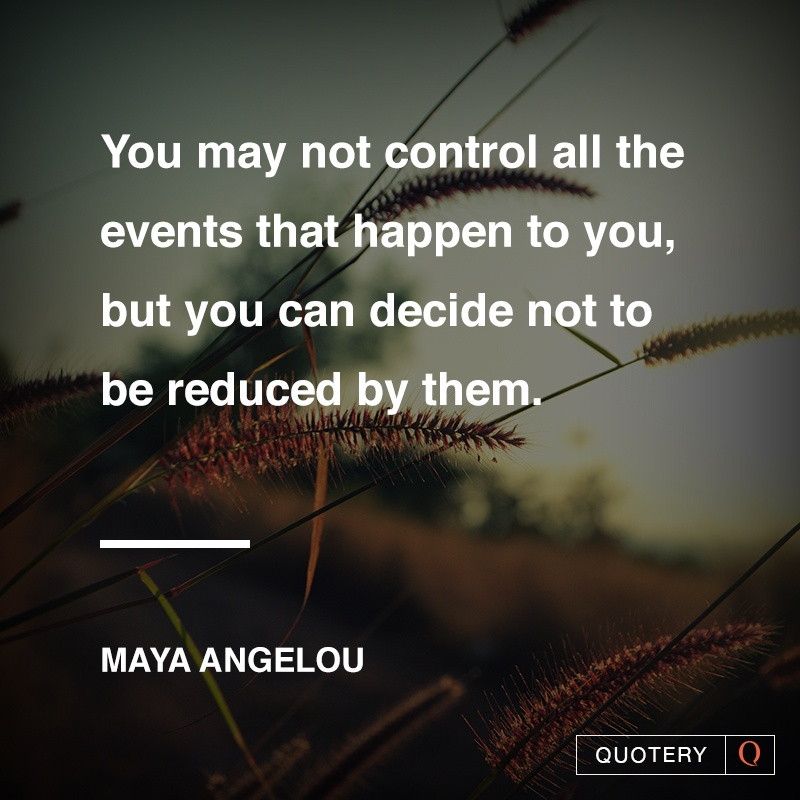 """You may not control all the events that happen to you, but you can decide not to be reduced by them."" — Maya Angelou"