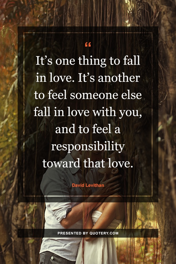 """It's one thing to fall in love. It's another to feel someone else fall in love with you, and to feel a responsibility toward that love."" — David Levithan"