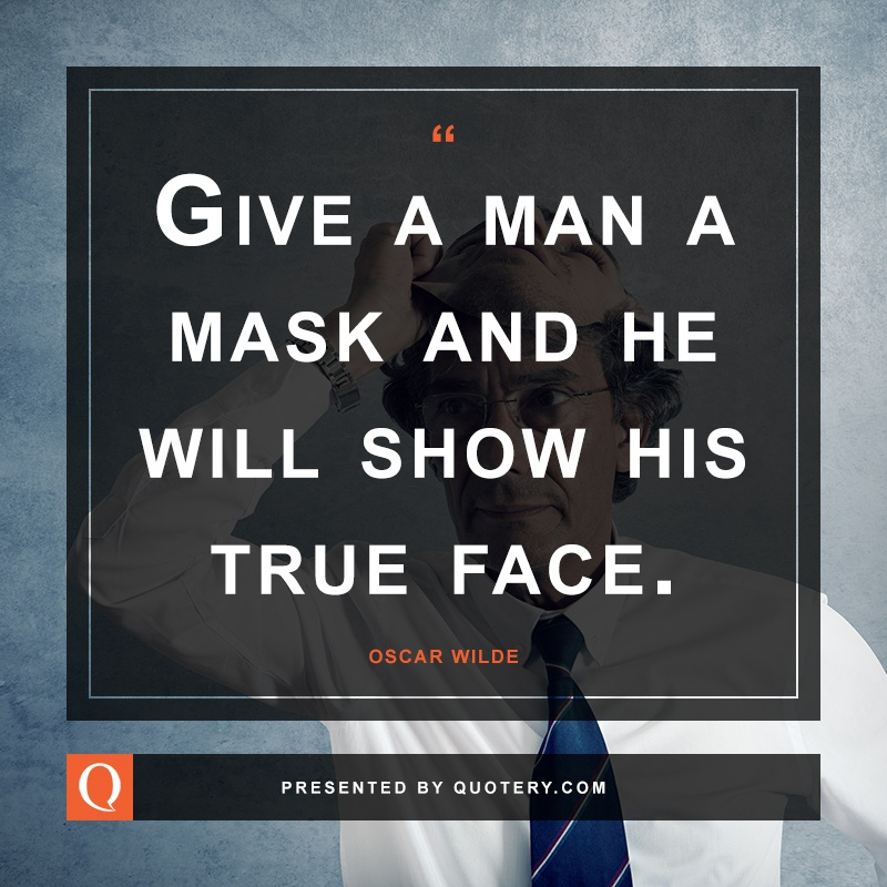 """Give a man a mask and he will show his true face."" — Oscar Wilde"