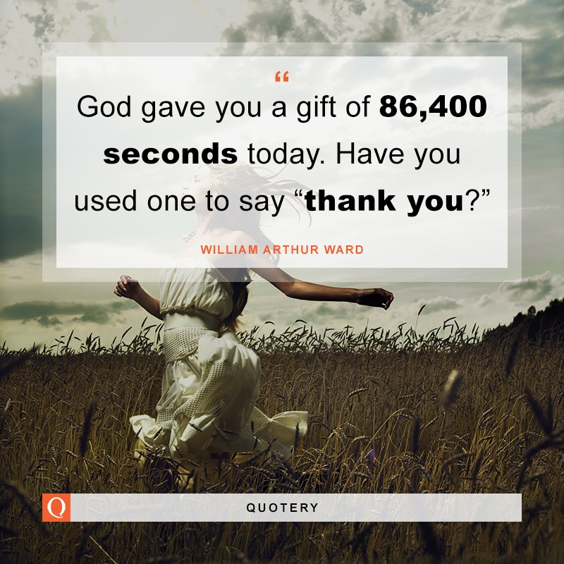 """God gave you a gift of 86,400 seconds today. Have you used one to say ""thank you?"""" — William Arthur Ward"