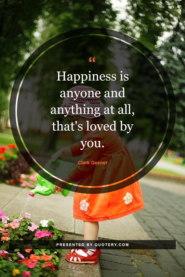 """Happiness is anyone and anything at all, that's loved by you."" — Clark Gesner"