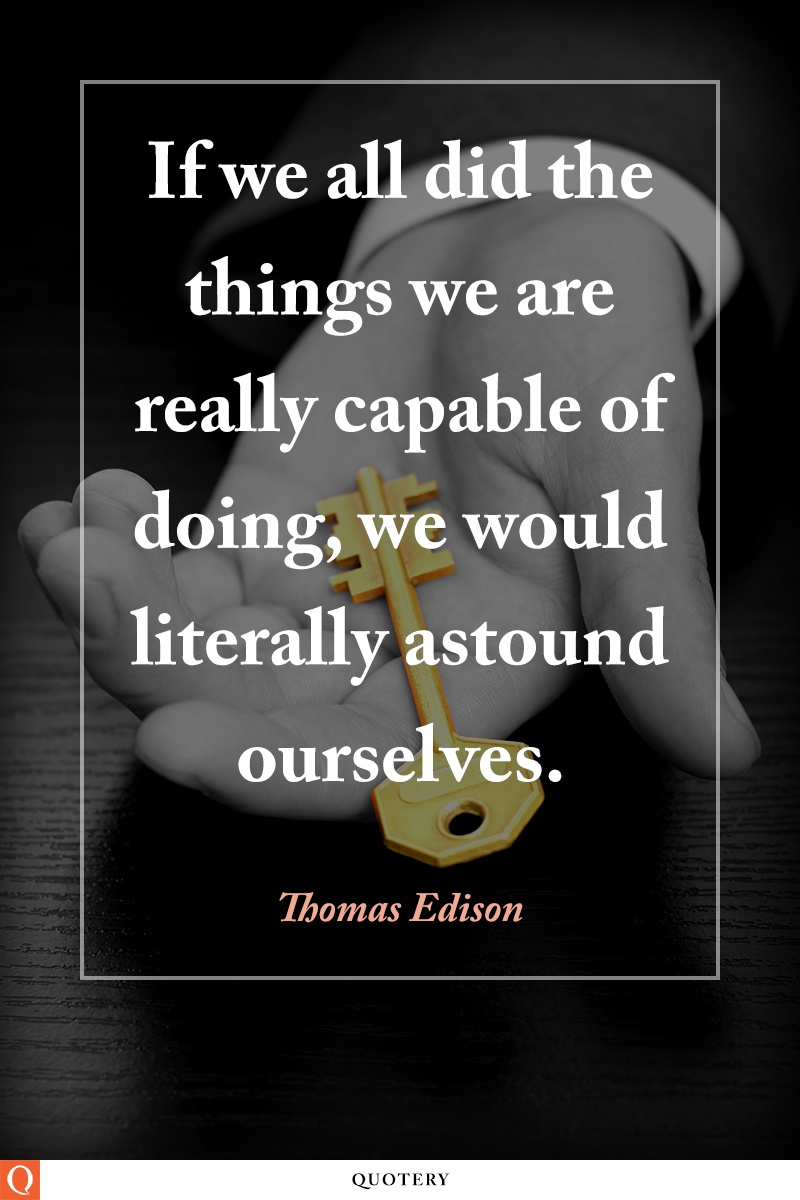 """""""If we all did the things we are capable of doing, we would literally astound ourselves."""" — Thomas Edison"""