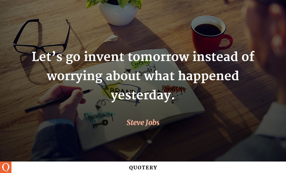 """Let's go invent tomorrow instead of worrying about what happened yesterday."" — Steve Jobs"