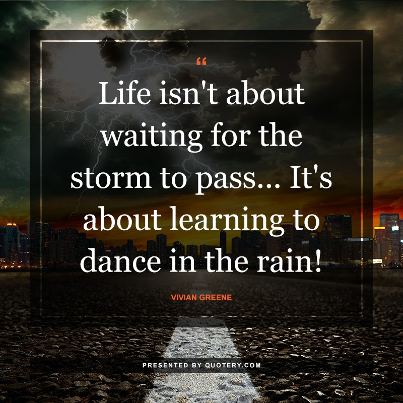 """""""Life isn't about waiting for the storm to pass... It's about learning to dance in the rain!"""" — Vivian Greene"""