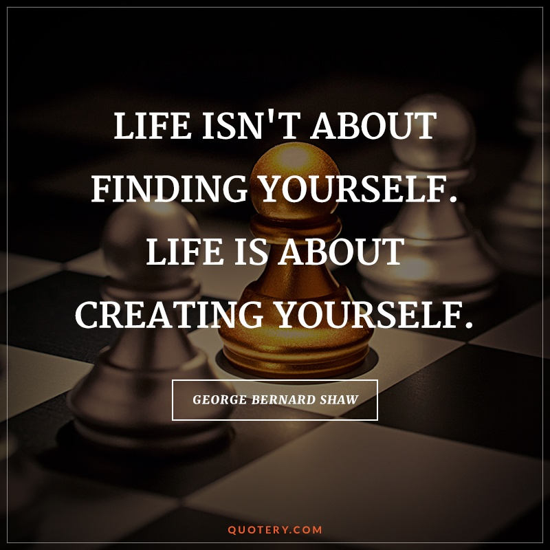 """""""Life isn't about finding yourself. Life is about creating yourself."""" — George Bernard Shaw"""