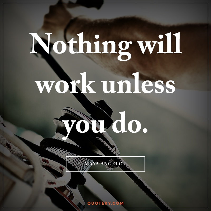 """""""Nothing will work unless you do."""" — Maya Angelou"""