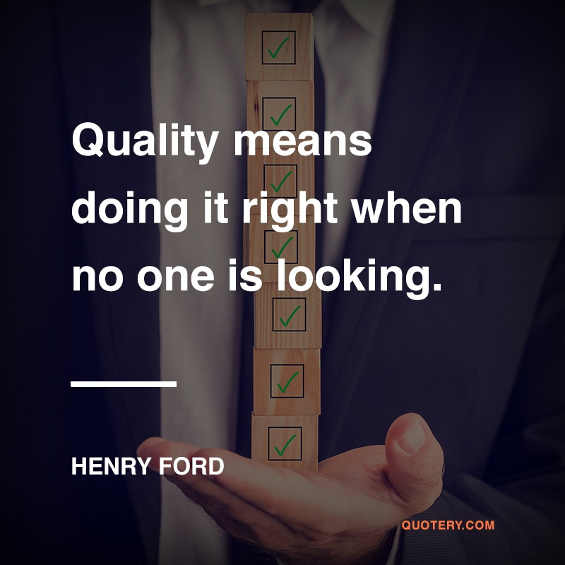 """Quality means doing it right when no one is looking."" — Henry Ford"