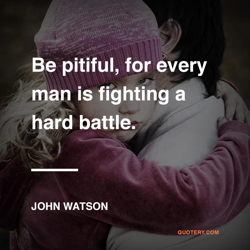 """Be pitiful, for every man is fighting a hard battle."" — John Watson"