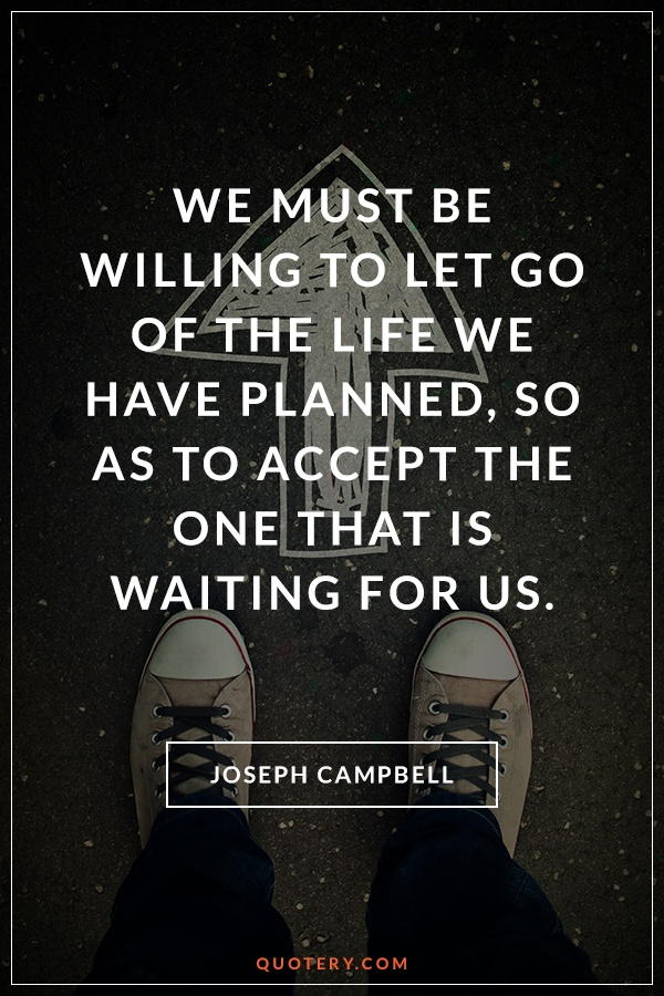 """""""<p class=""""p1"""">We must be willing to let go of the life we have planned, so as to accept the one that is waiting for us.</p>"""" — Joseph Campbell"""