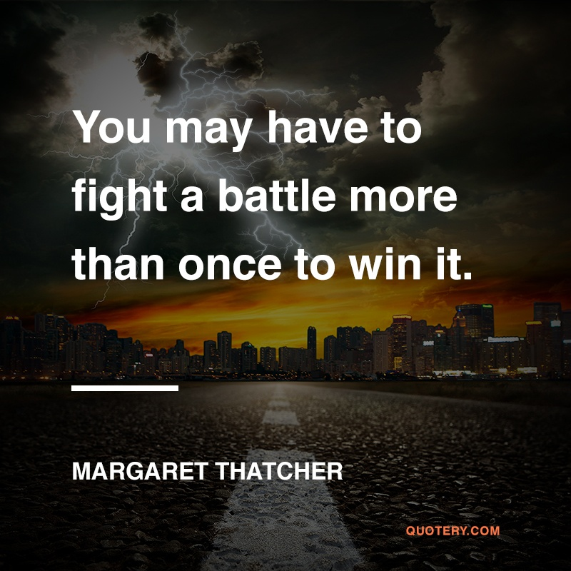 """You may have to fight a battle more than once to win it."" — Margaret Thatcher"