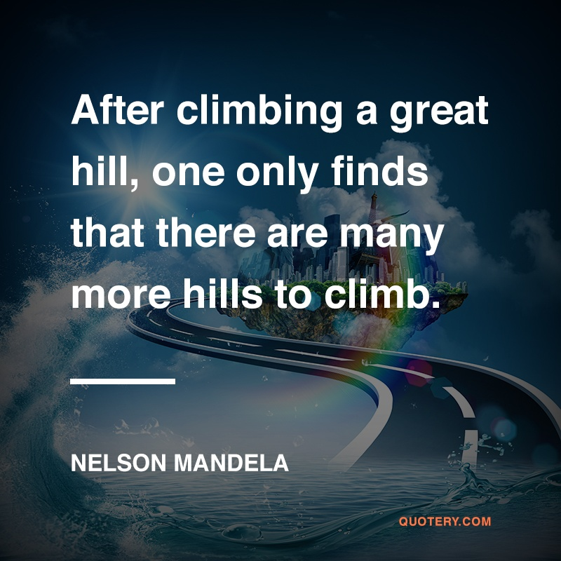 """After climbing a great hill, one only finds that there are many more hills to climb."" — Nelson Mandela"