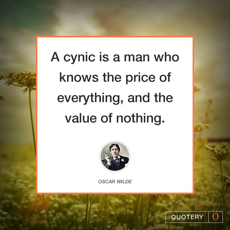 """A cynic is a man who knows the price of everything, and the value of nothing."" — Oscar Wilde"
