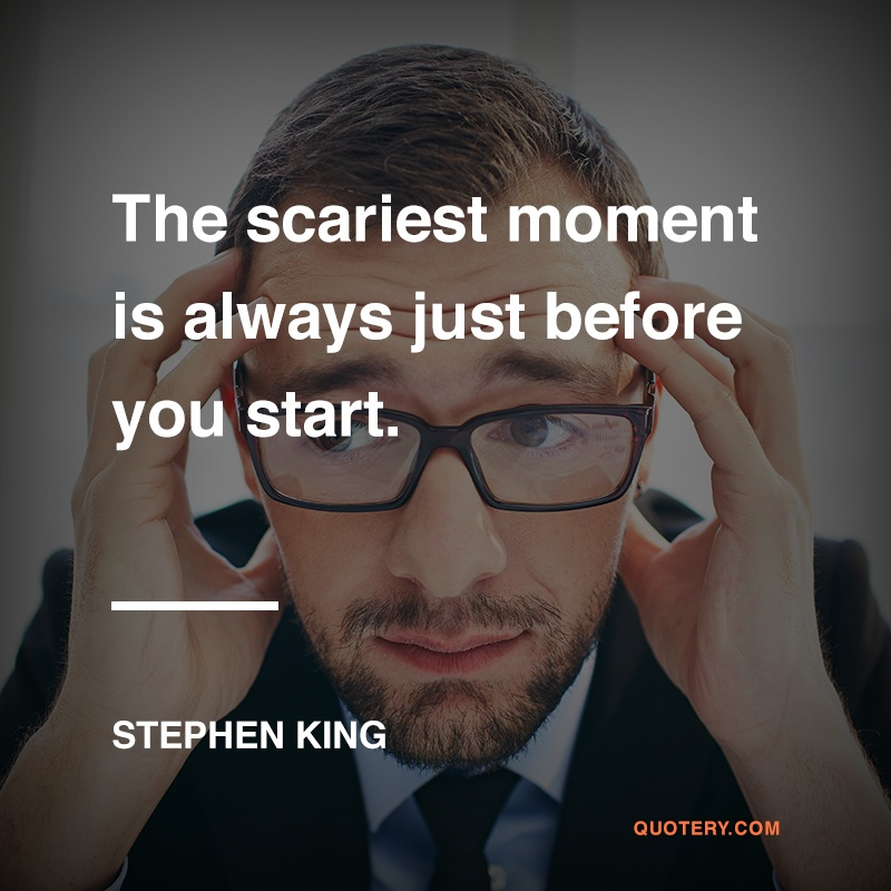 """The scariest moment is always just before you start."" — Stephen King"