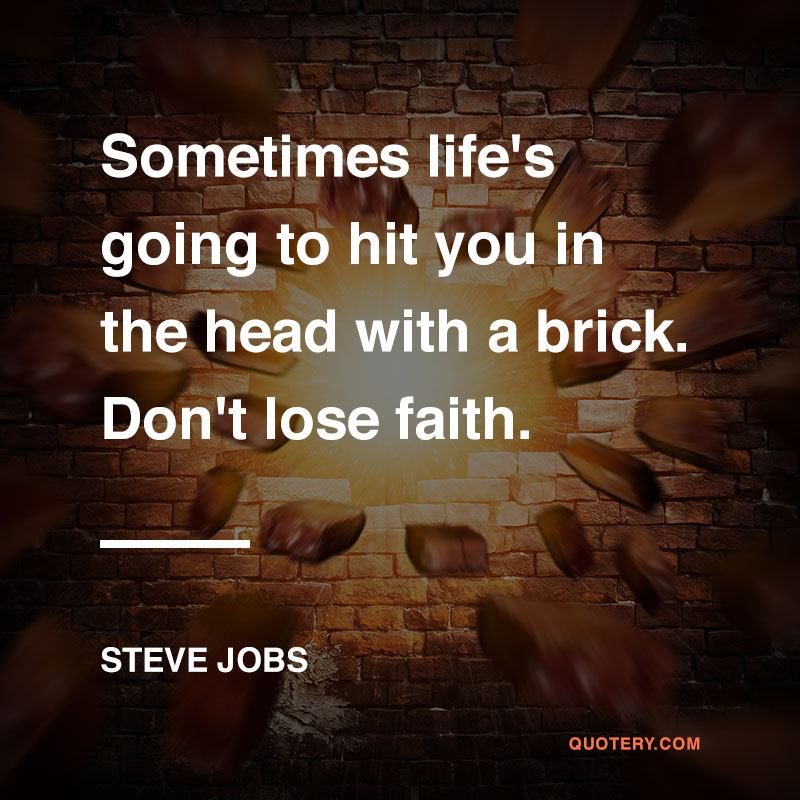 """""""Sometimes life's going to hit you in the head with a brick. Don't lose faith."""" — Steve Jobs"""