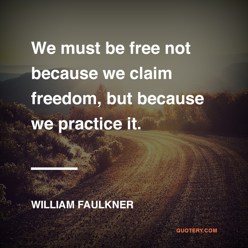 """""""We must be free not because we claim freedom, but because we practice it."""" — William Faulkner"""
