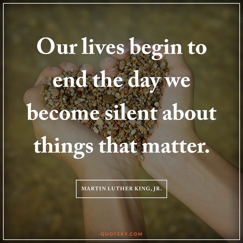 """Our lives begin to end the day we become silent about things that matter."" — Martin Luther King (Jr.)"
