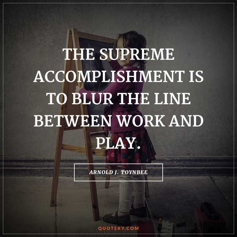 """The supreme accomplishment is to blur the line between work and play."" — Arnold Toynbee"