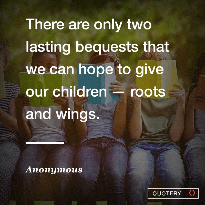 """""""There are only two lasting bequests that we can hope to give our children — roots and wings."""" — Anonymous"""