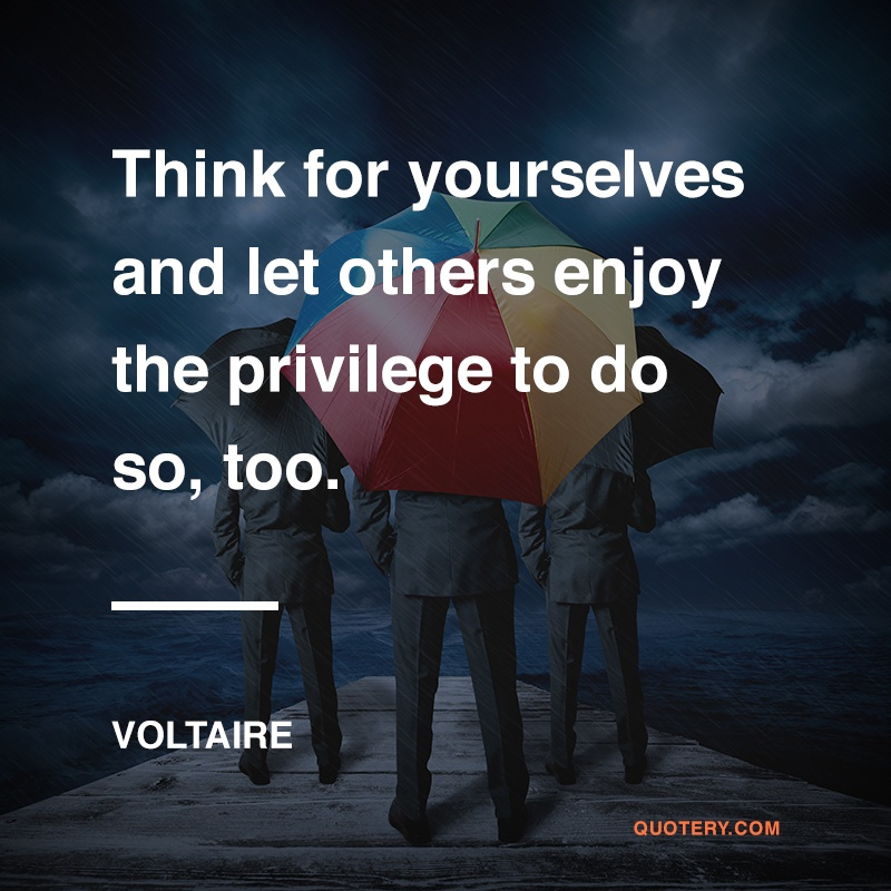 """""""Think for yourselves and let others enjoy the privilege to do so, too."""" — Voltaire"""