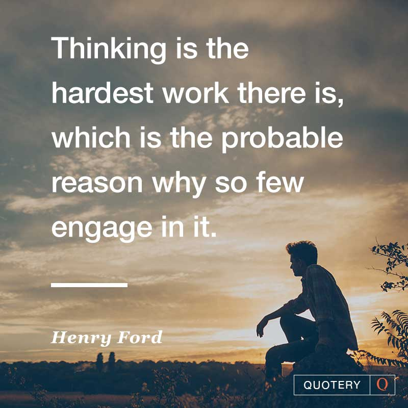 """""""Thinking is the hardest work there is, which is the probable reason why so few engage in it."""" — Henry Ford"""