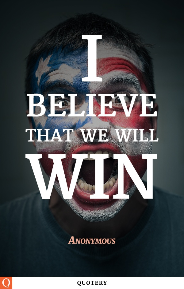 """""""I believe that we will win!"""" — Anonymous"""
