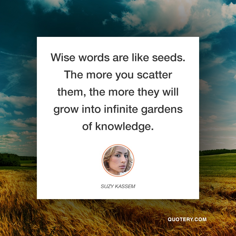 """Wise words are like seeds. The more you scatter them, the more they will grow into infinite gardens of knowledge."" — Suzy Kassem"