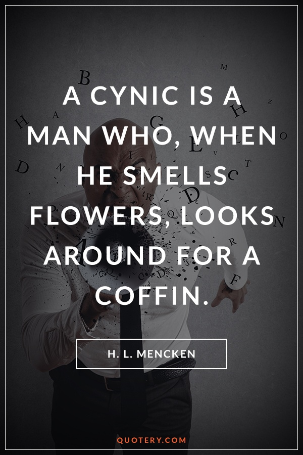 """A cynic is a man who, when he smells flowers, looks around for a coffin."" — H. L. Mencken"