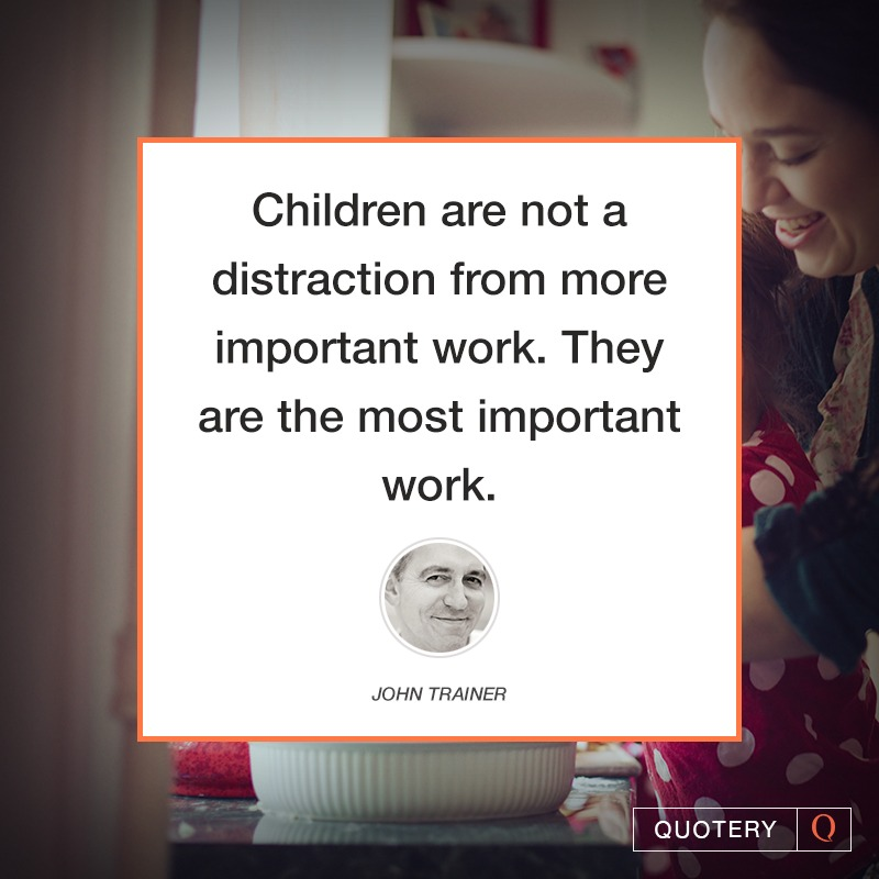 """Children are not a distraction from more important work. They are the most important work."" — John Trainer"