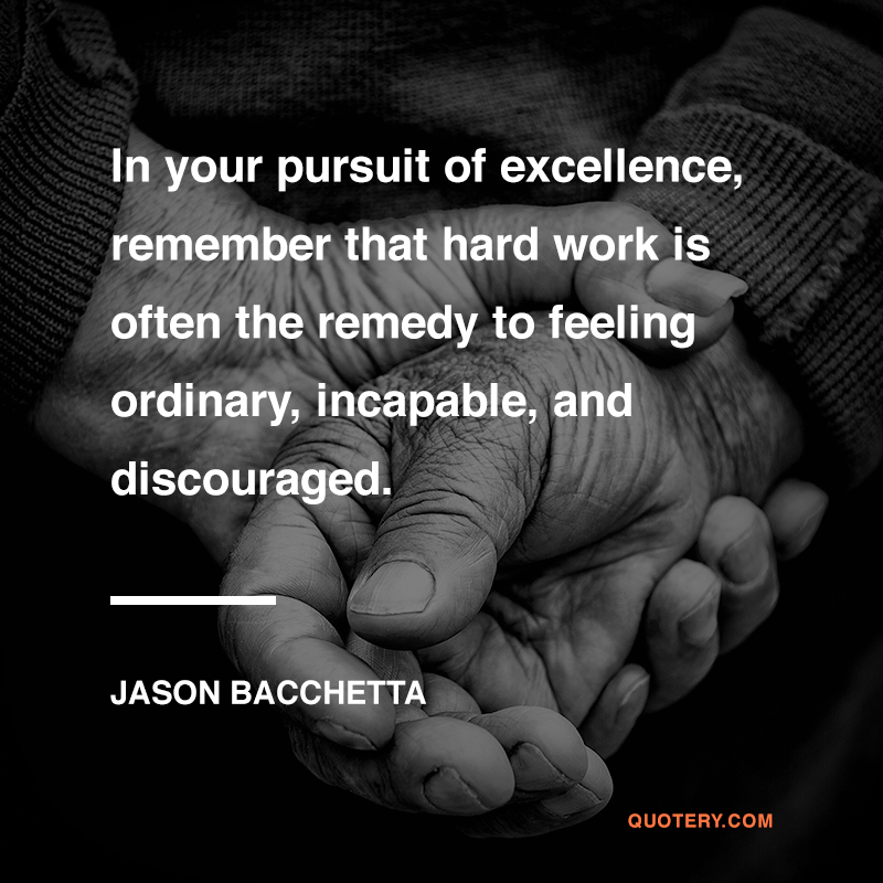 """""""In your pursuit of excellence, remember that hard work isoften the remedy to feeling ordinary, incapable, and discouraged.  """" — Jason Bacchetta"""
