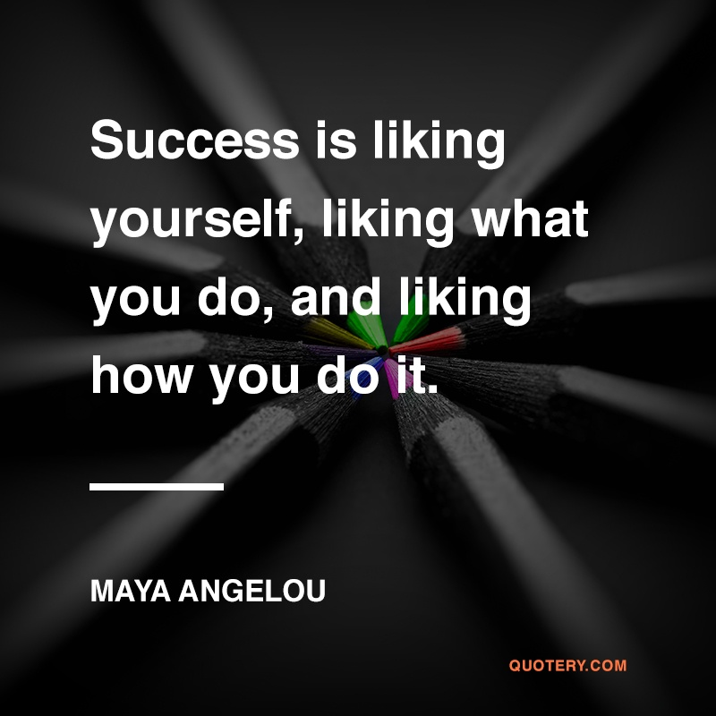 """Success is liking yourself, liking what you do, and liking how you do it."" — Maya Angelou"