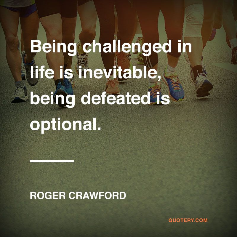 """Being challenged in life is inevitable, being defeated is optional."" — Roger Crawford"