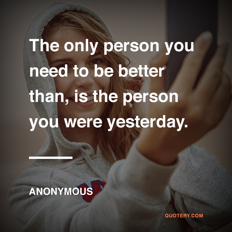 """The only person you need to be better than, is the person you were yesterday."" — Anonymous"
