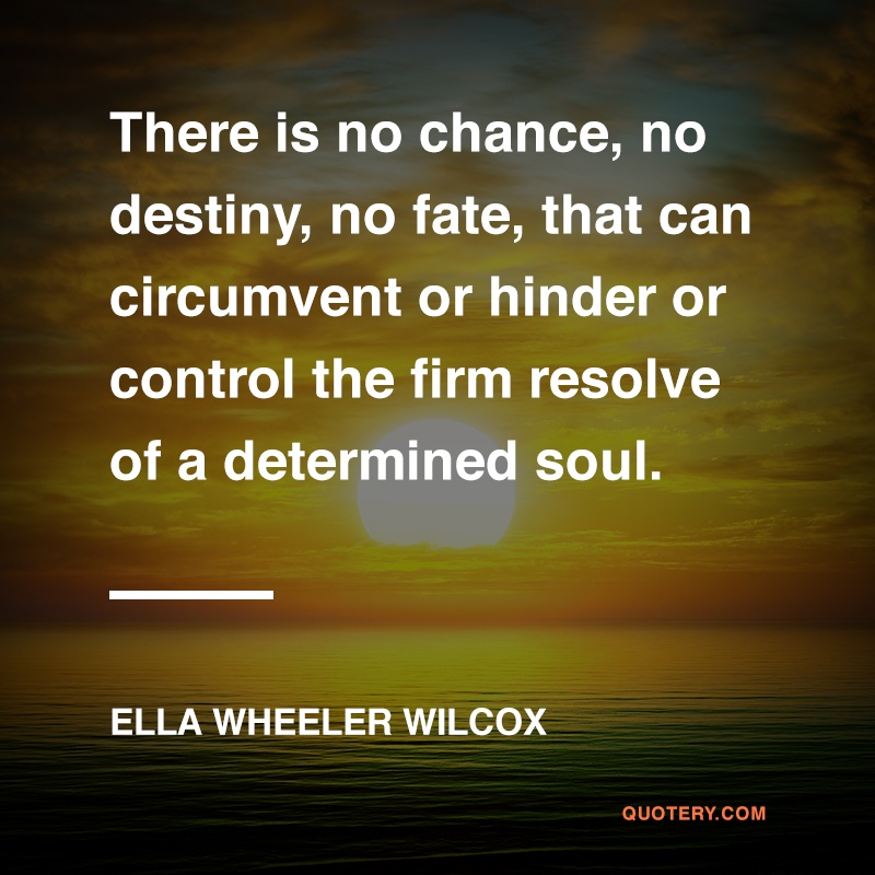 """There is no chance, no destiny, no fate, that can circumvent or hinder or control the firm resolve of a determined soul."" — Ella Wheeler Wilcox"
