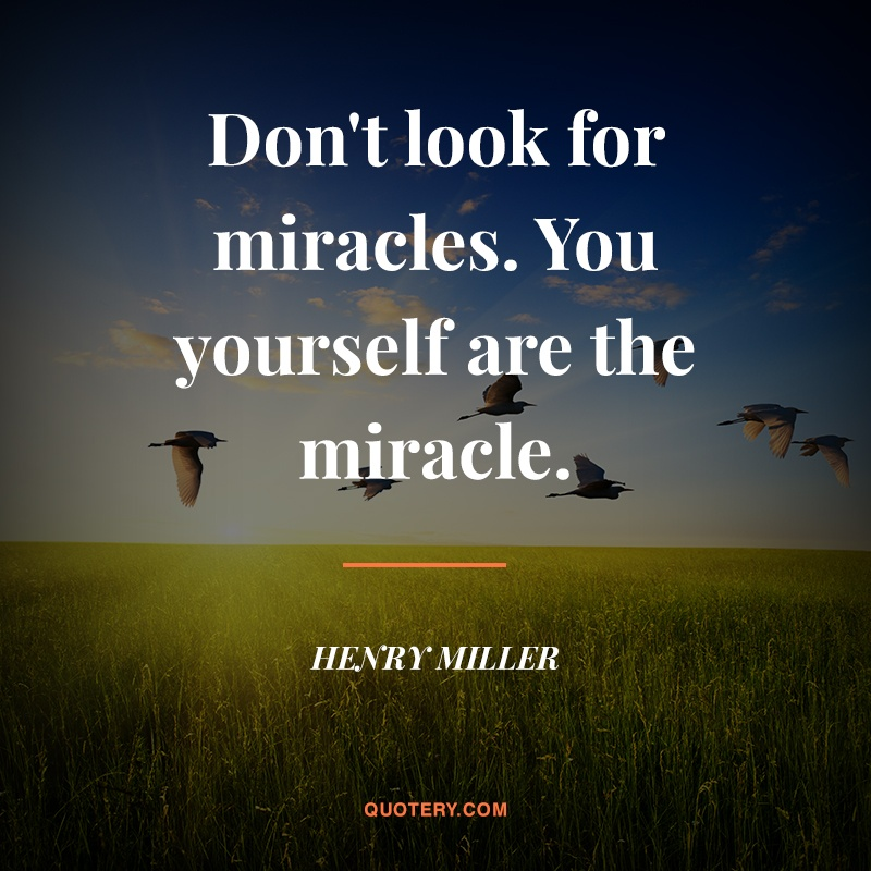 """""""Don't look for miracles. You yourself are the miracle."""" — Henry Miller"""