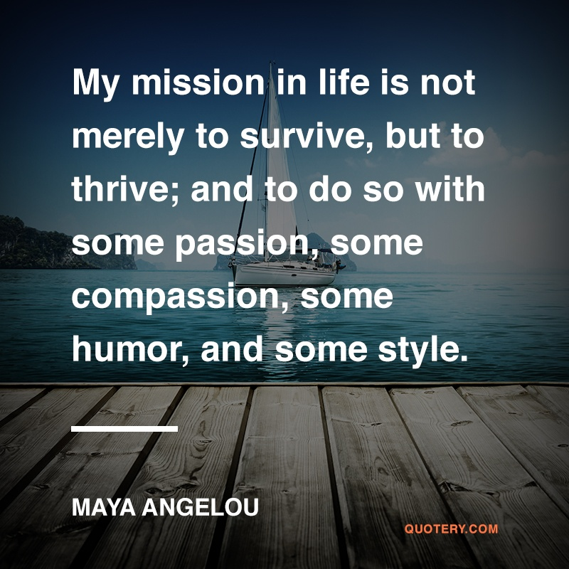 """My mission in life is not merely to survive, but to thrive; and to do so with some passion, some compassion, some humor, and some style."" — Maya Angelou"