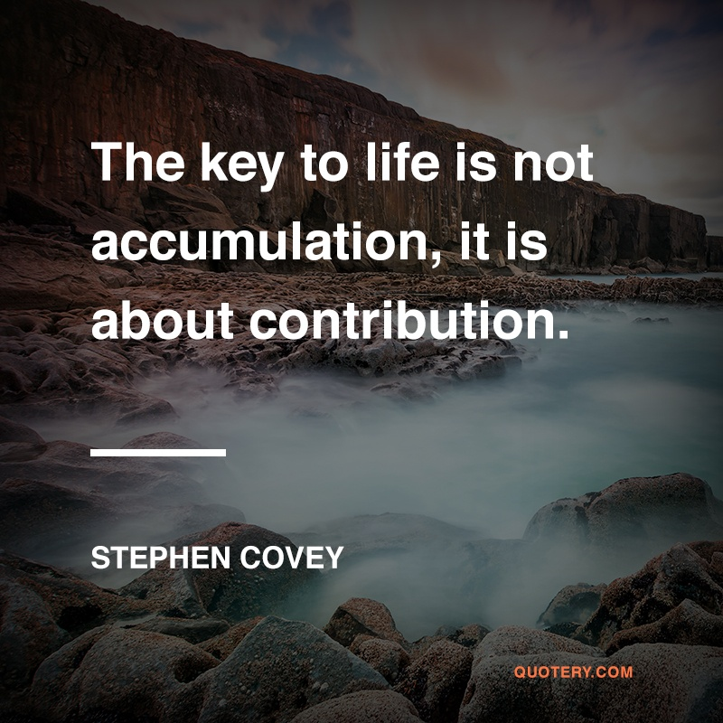 """[The key to] life is not accumulation, it is about contribution."" — Stephen Covey"