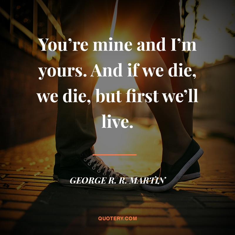 """You're mine and I'm yours. And if we die, we die, but first we'll live."" — George R. R. Martin"