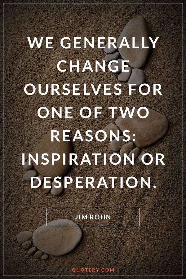 """We generally change ourselves for one of two reasons: inspiration or desperation."" — Jim Rohn"